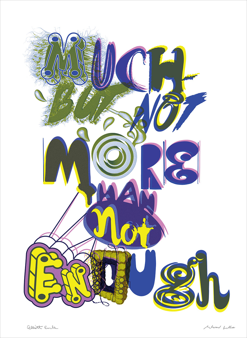 """Much But Not More Than Not Enough. 2017"" A Collaboration Between Elliott Earls & Ed Fella Rives BFK Heavyweight 100% Cotton Paper 250gsm with Deckle Edge. 22×30″ • Edition of 20 • 3 Spot Colors Signed and Numbered Each Print Is Blind Embossed With The Cranbrook Seal"
